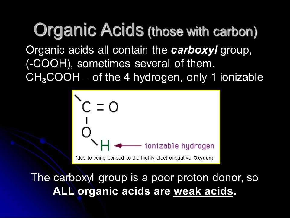 Organic Acids (those with carbon) Organic acids all contain the carboxyl group, (-COOH), sometimes several of them. CH 3 COOH – of the 4 hydrogen, onl