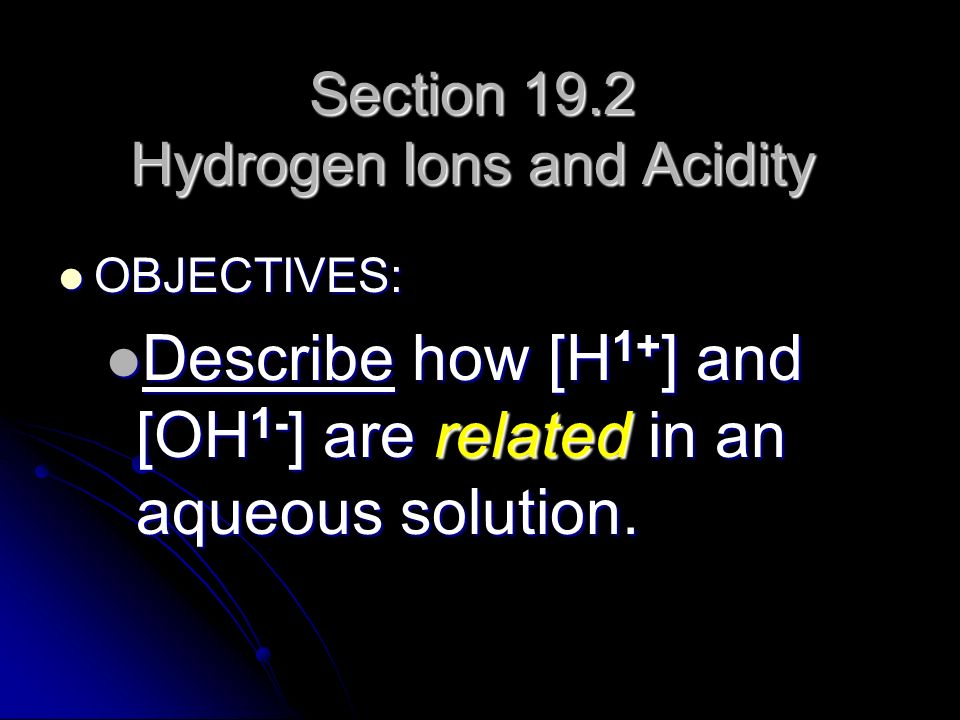 Section 19.2 Hydrogen Ions and Acidity OBJECTIVES: OBJECTIVES: Describe how [H 1+ ] and [OH 1- ] are related in an aqueous solution. Describe how [H 1