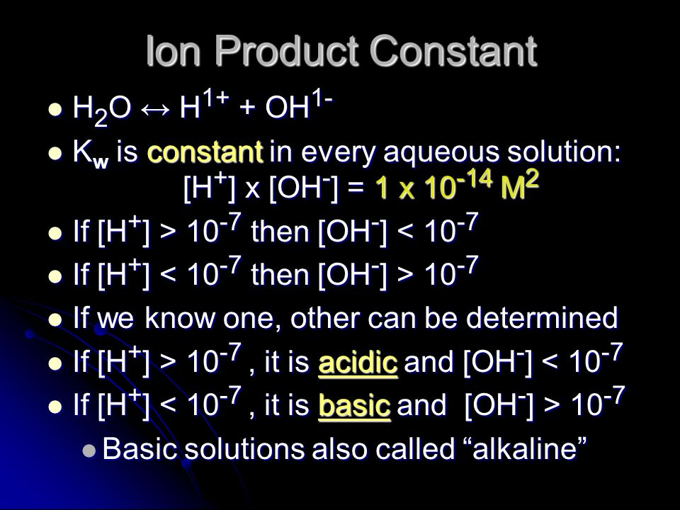 Ion Product Constant H 2 O H 1+ + OH 1- H 2 O H 1+ + OH 1- K w is constant in every aqueous solution: [H + ] x [OH - ] = 1 x 10 -14 M 2 K w is constan