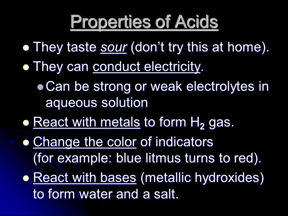 Properties of Acids They have a pH of less than 7 (more on this concept of pH in a later lesson) They have a pH of less than 7 (more on this concept of pH in a later lesson) They react with carbonates and bicarbonates to produce a salt, water, and carbon dioxide gas They react with carbonates and bicarbonates to produce a salt, water, and carbon dioxide gas How do you know if a chemical is an acid.