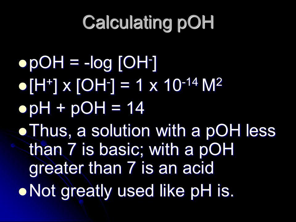 Calculating pOH pOH = -log [OH - ] pOH = -log [OH - ] [H + ] x [OH - ] = 1 x 10 -14 M 2 [H + ] x [OH - ] = 1 x 10 -14 M 2 pH + pOH = 14 pH + pOH = 14