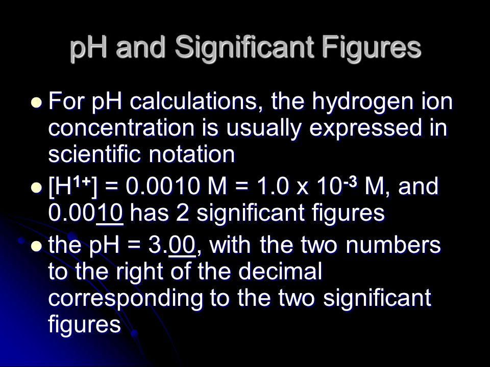 pH and Significant Figures For pH calculations, the hydrogen ion concentration is usually expressed in scientific notation For pH calculations, the hy