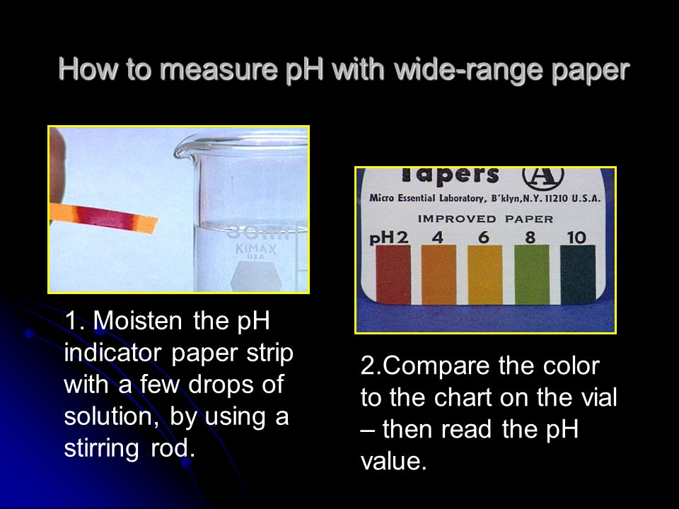 How to measure pH with wide-range paper 1. Moisten the pH indicator paper strip with a few drops of solution, by using a stirring rod. 2.Compare the c