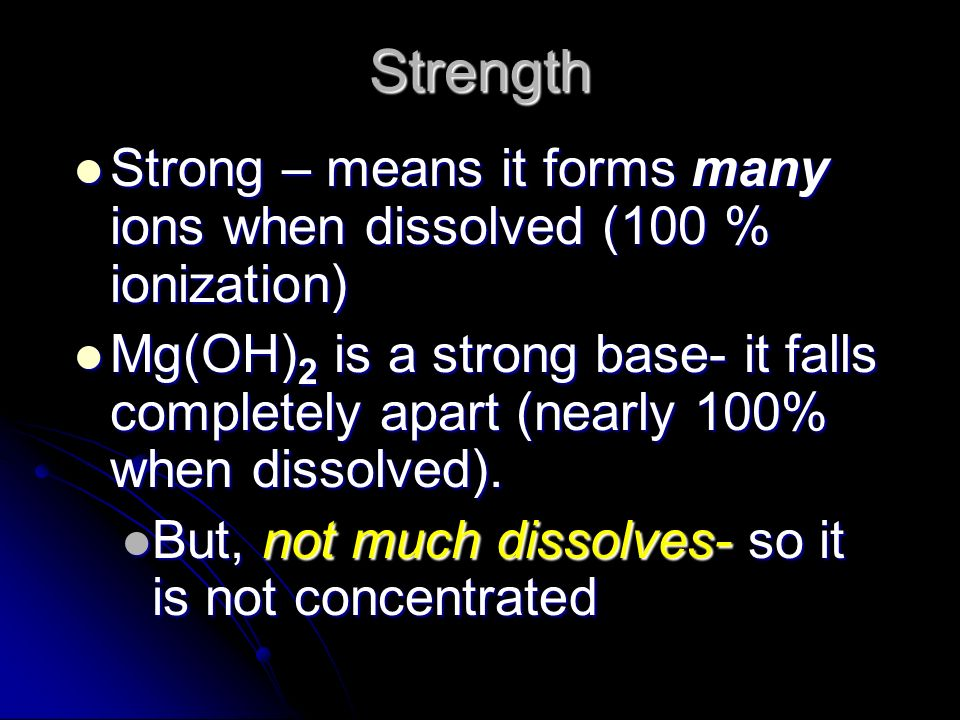 Strength Strong – means it forms many ions when dissolved (100 % ionization) Strong – means it forms many ions when dissolved (100 % ionization) Mg(OH