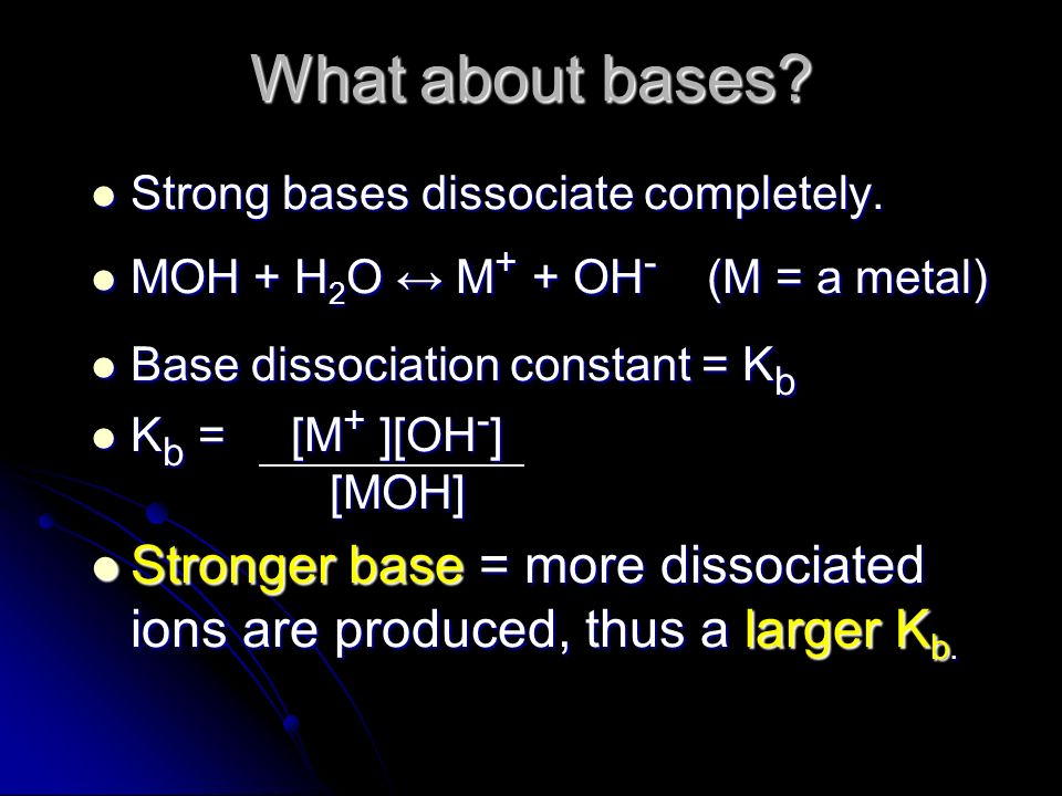 What about bases? Strong bases dissociate completely. Strong bases dissociate completely. MOH + H 2 O M + + OH - (M = a metal) MOH + H 2 O M + + OH -