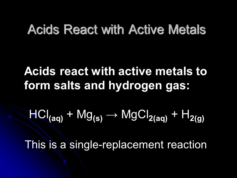 Acids React with Active Metals Acids react with active metals to form salts and hydrogen gas: HCl (aq) + Mg (s) MgCl 2(aq) + H 2(g) This is a single-r