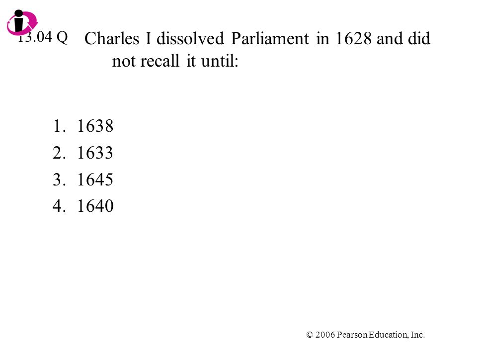 © 2006 Pearson Education, Inc. Charles I dissolved Parliament in 1628 and did not recall it until: 1.1638 2.1633 3.1645 4.1640 13.04 Q