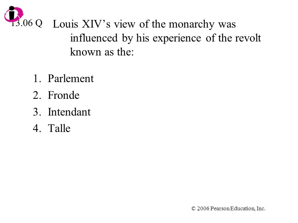 © 2006 Pearson Education, Inc. Louis XIVs view of the monarchy was influenced by his experience of the revolt known as the: 1.Parlement 2.Fronde 3.Int