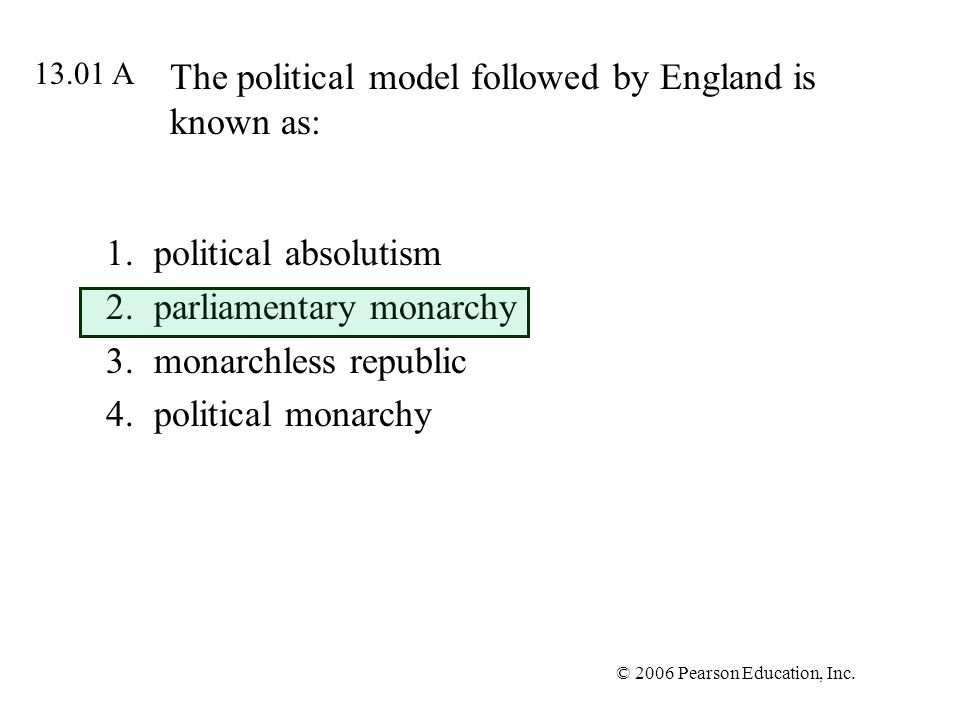 © 2006 Pearson Education, Inc. The political model followed by England is known as: 1.political absolutism 2.parliamentary monarchy 3.monarchless repu