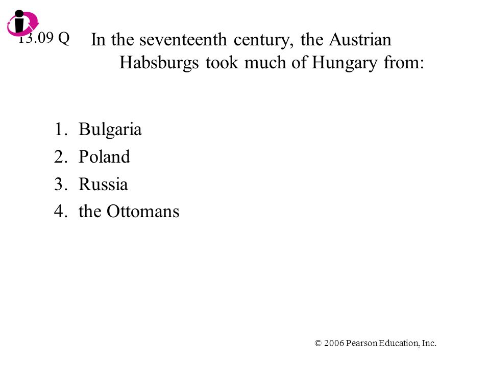 © 2006 Pearson Education, Inc. In the seventeenth century, the Austrian Habsburgs took much of Hungary from: 1.Bulgaria 2.Poland 3.Russia 4.the Ottoma