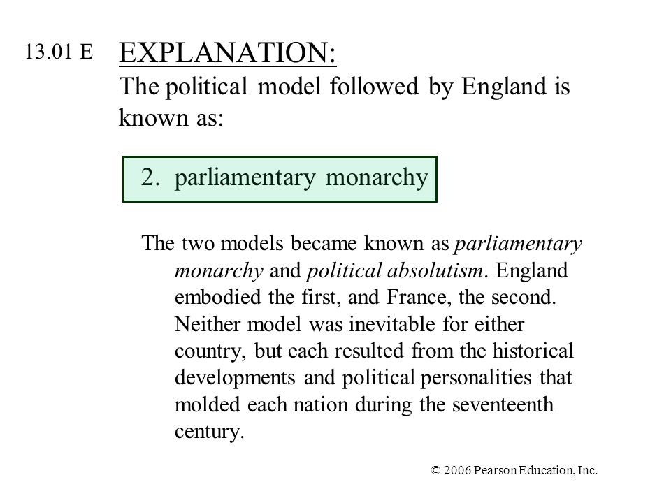 © 2006 Pearson Education, Inc. EXPLANATION: The political model followed by England is known as: 2.parliamentary monarchy The two models became known