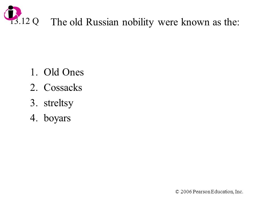© 2006 Pearson Education, Inc. The old Russian nobility were known as the: 1.Old Ones 2.Cossacks 3.streltsy 4.boyars 13.12 Q