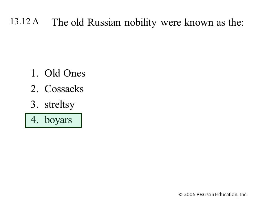 © 2006 Pearson Education, Inc. The old Russian nobility were known as the: 1.Old Ones 2.Cossacks 3.streltsy 4.boyars 13.12 A