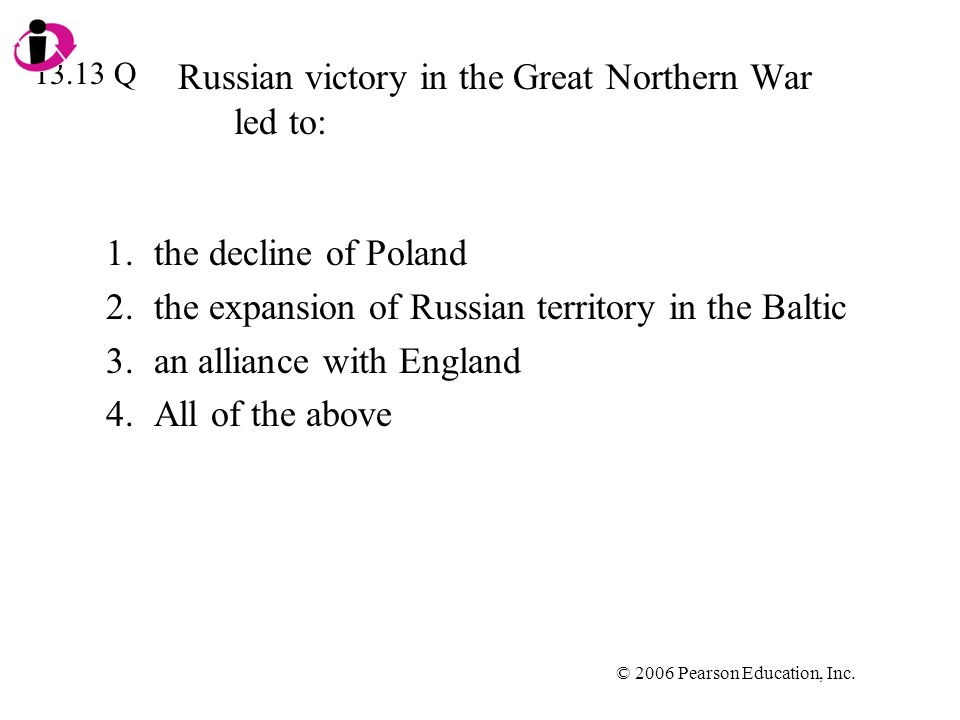 © 2006 Pearson Education, Inc. Russian victory in the Great Northern War led to: 1.the decline of Poland 2.the expansion of Russian territory in the B
