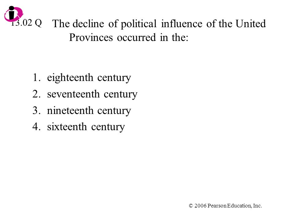 © 2006 Pearson Education, Inc. The decline of political influence of the United Provinces occurred in the: 1.eighteenth century 2.seventeenth century