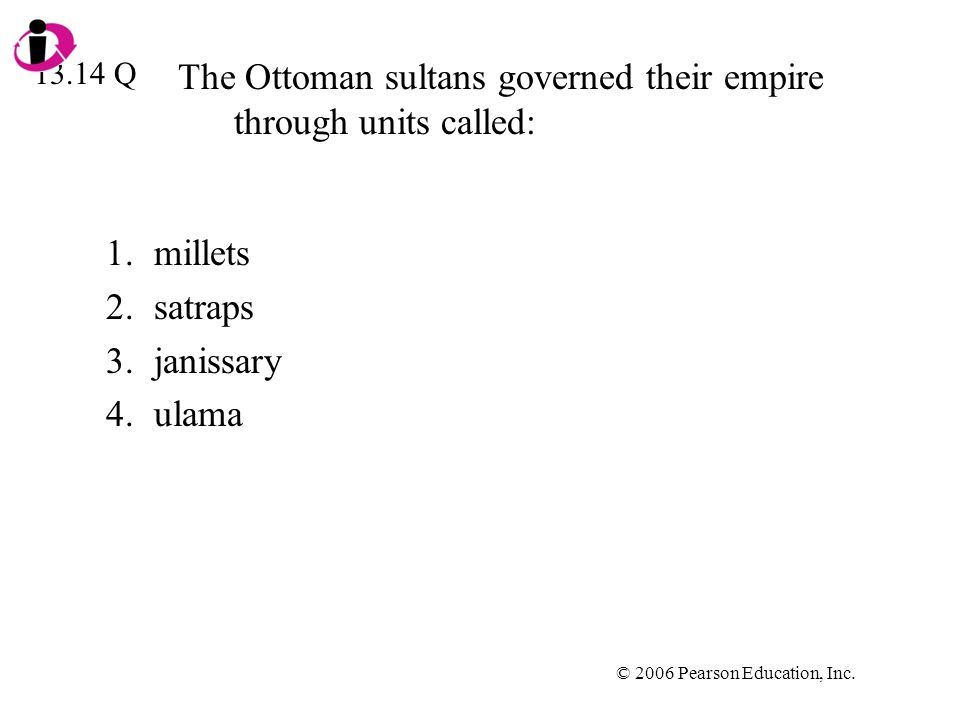 © 2006 Pearson Education, Inc. The Ottoman sultans governed their empire through units called: 1.millets 2.satraps 3.janissary 4.ulama 13.14 Q