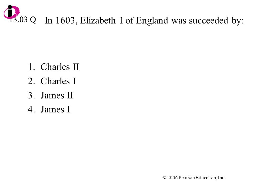 © 2006 Pearson Education, Inc. In 1603, Elizabeth I of England was succeeded by: 1.Charles II 2.Charles I 3.James II 4.James I 13.03 Q