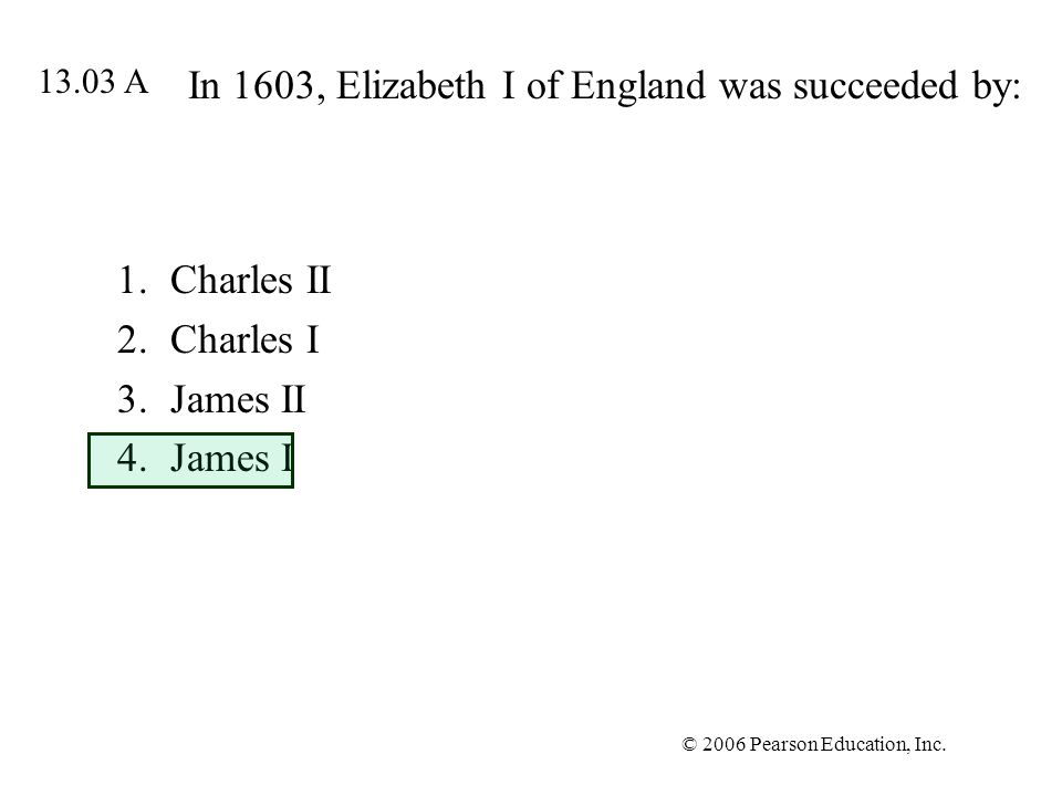 © 2006 Pearson Education, Inc. In 1603, Elizabeth I of England was succeeded by: 1.Charles II 2.Charles I 3.James II 4.James I 13.03 A