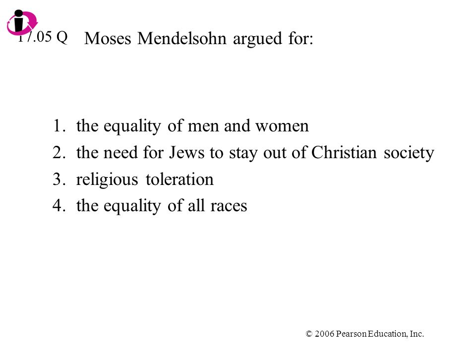 © 2006 Pearson Education, Inc. Moses Mendelsohn argued for: 1.the equality of men and women 2.the need for Jews to stay out of Christian society 3.rel