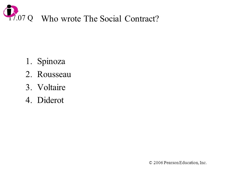 © 2006 Pearson Education, Inc. Who wrote The Social Contract? 1.Spinoza 2.Rousseau 3.Voltaire 4.Diderot 17.07 Q