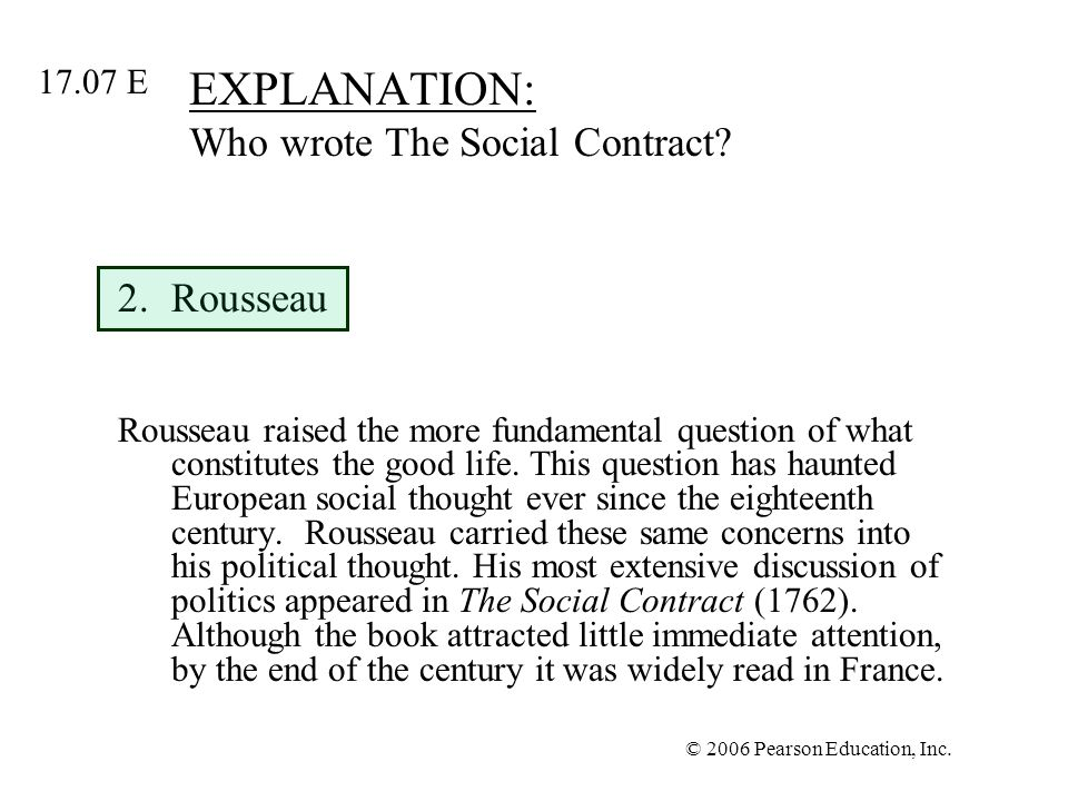 © 2006 Pearson Education, Inc. EXPLANATION: Who wrote The Social Contract? 2.Rousseau Rousseau raised the more fundamental question of what constitute