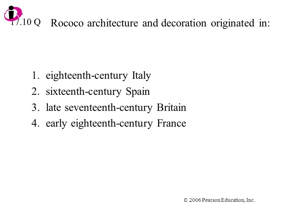 © 2006 Pearson Education, Inc. Rococo architecture and decoration originated in: 1.eighteenth-century Italy 2.sixteenth-century Spain 3.late seventeen