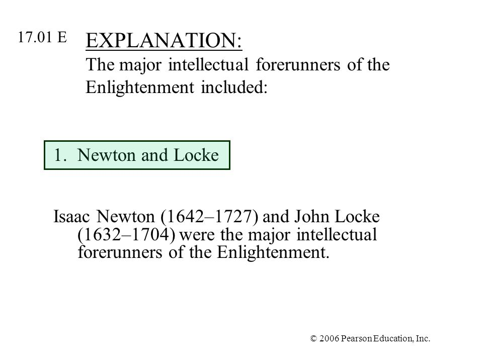 © 2006 Pearson Education, Inc. EXPLANATION: The major intellectual forerunners of the Enlightenment included: 1.Newton and Locke Isaac Newton (1642–17