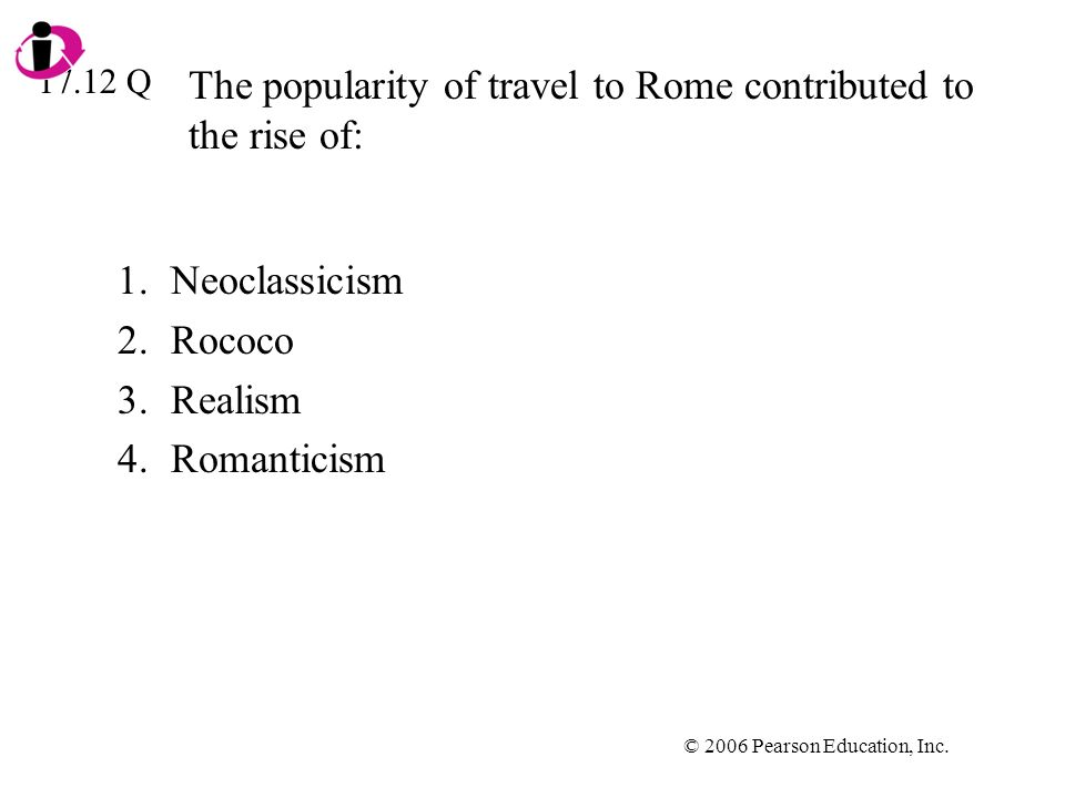 © 2006 Pearson Education, Inc. The popularity of travel to Rome contributed to the rise of: 1.Neoclassicism 2.Rococo 3.Realism 4.Romanticism 17.12 Q