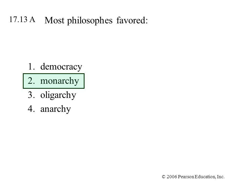 © 2006 Pearson Education, Inc. Most philosophes favored: 1.democracy 2.monarchy 3.oligarchy 4.anarchy 17.13 A