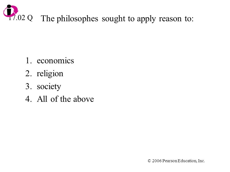 © 2006 Pearson Education, Inc. The philosophes sought to apply reason to: 1.economics 2.religion 3.society 4.All of the above 17.02 Q
