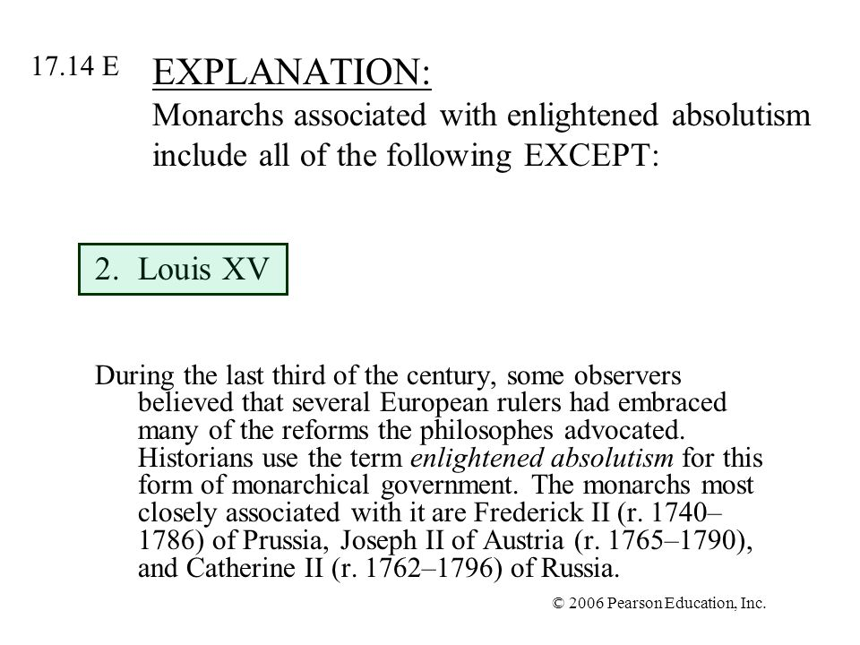 © 2006 Pearson Education, Inc. EXPLANATION: Monarchs associated with enlightened absolutism include all of the following EXCEPT: 2.Louis XV During the