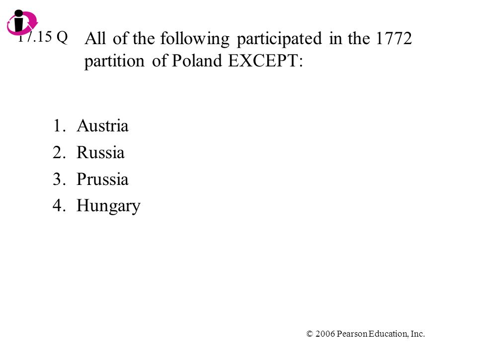 © 2006 Pearson Education, Inc. All of the following participated in the 1772 partition of Poland EXCEPT: 1.Austria 2.Russia 3.Prussia 4.Hungary 17.15