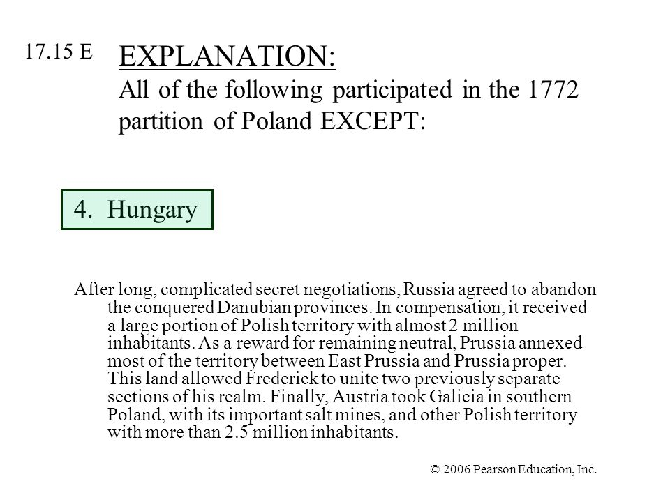 © 2006 Pearson Education, Inc. EXPLANATION: All of the following participated in the 1772 partition of Poland EXCEPT: 4.Hungary After long, complicate