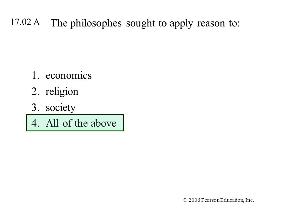 © 2006 Pearson Education, Inc. The philosophes sought to apply reason to: 1.economics 2.religion 3.society 4.All of the above 17.02 A