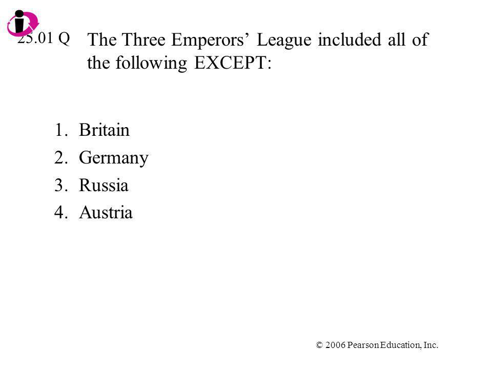 © 2006 Pearson Education, Inc. The Three Emperors League included all of the following EXCEPT: 1.Britain 2.Germany 3.Russia 4.Austria 25.01 Q