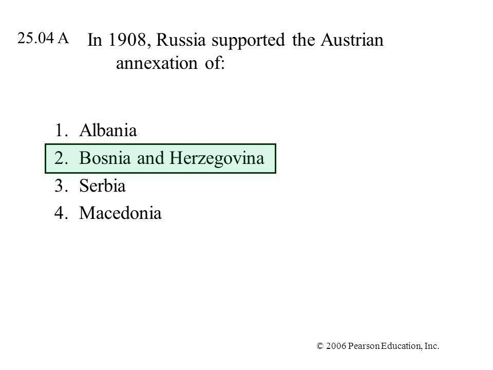 © 2006 Pearson Education, Inc. In 1908, Russia supported the Austrian annexation of: 1.Albania 2.Bosnia and Herzegovina 3.Serbia 4.Macedonia 25.04 A