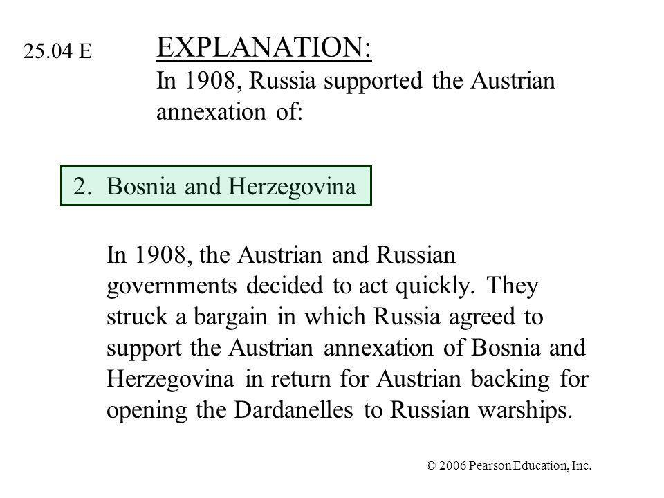 © 2006 Pearson Education, Inc. EXPLANATION: In 1908, Russia supported the Austrian annexation of: 2.Bosnia and Herzegovina In 1908, the Austrian and R