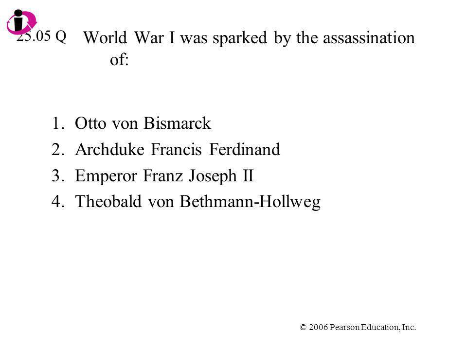 © 2006 Pearson Education, Inc. World War I was sparked by the assassination of: 1.Otto von Bismarck 2.Archduke Francis Ferdinand 3.Emperor Franz Josep