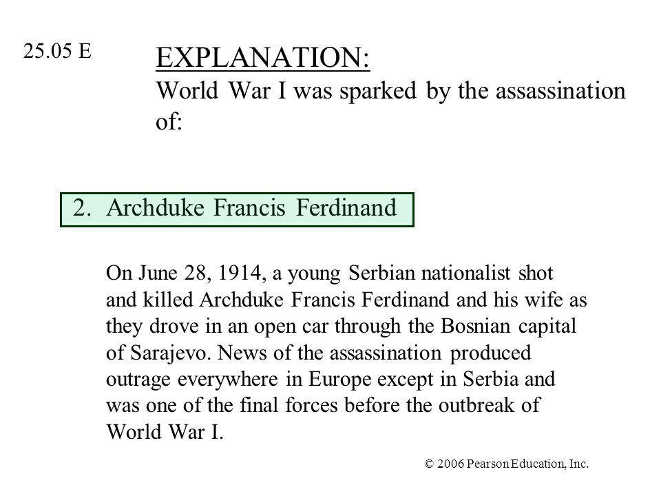 © 2006 Pearson Education, Inc. EXPLANATION: World War I was sparked by the assassination of: 2.Archduke Francis Ferdinand On June 28, 1914, a young Se
