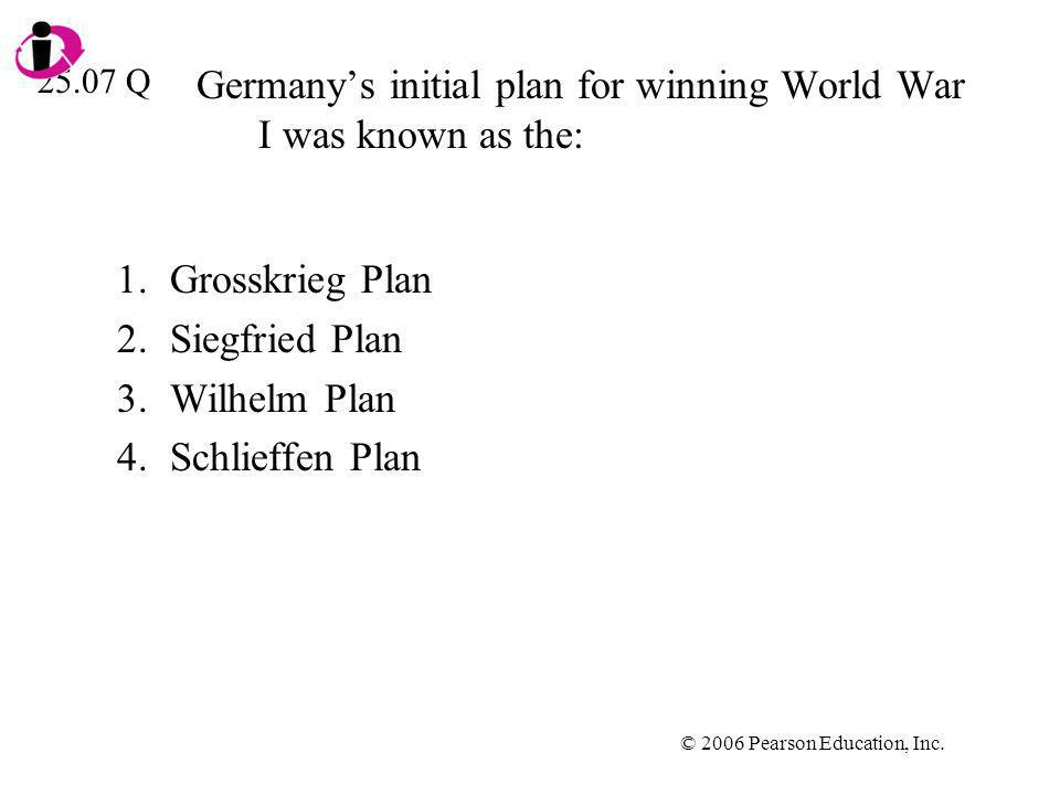 © 2006 Pearson Education, Inc. Germanys initial plan for winning World War I was known as the: 1.Grosskrieg Plan 2.Siegfried Plan 3.Wilhelm Plan 4.Sch