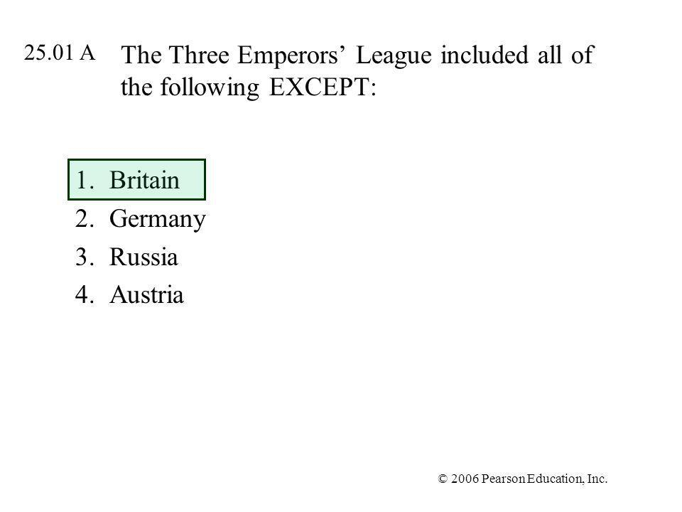 © 2006 Pearson Education, Inc. The Three Emperors League included all of the following EXCEPT: 1.Britain 2.Germany 3.Russia 4.Austria 25.01 A