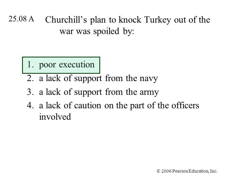 © 2006 Pearson Education, Inc. Churchills plan to knock Turkey out of the war was spoiled by: 1.poor execution 2.a lack of support from the navy 3.a l