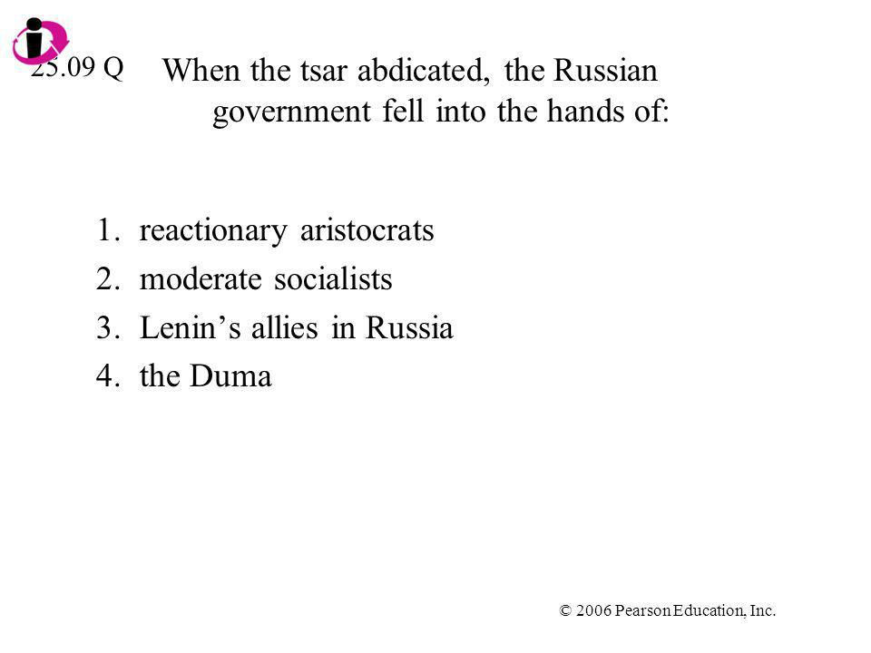 © 2006 Pearson Education, Inc. When the tsar abdicated, the Russian government fell into the hands of: 1.reactionary aristocrats 2.moderate socialists