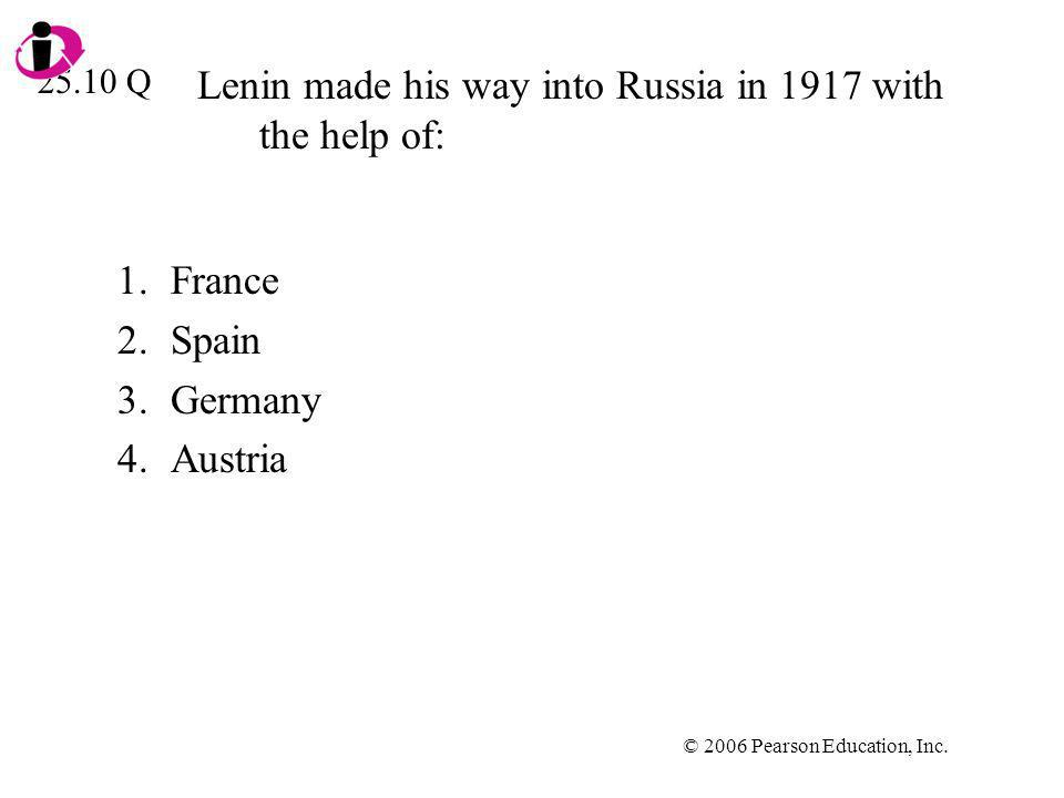© 2006 Pearson Education, Inc. Lenin made his way into Russia in 1917 with the help of: 1.France 2.Spain 3.Germany 4.Austria 25.10 Q
