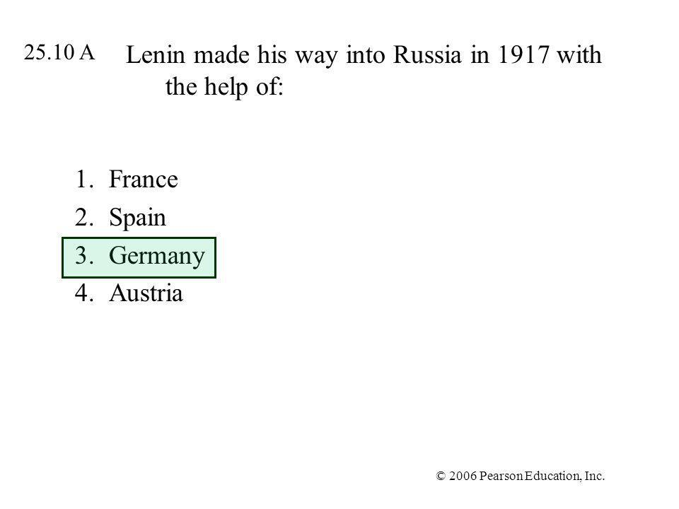 © 2006 Pearson Education, Inc. Lenin made his way into Russia in 1917 with the help of: 1.France 2.Spain 3.Germany 4.Austria 25.10 A