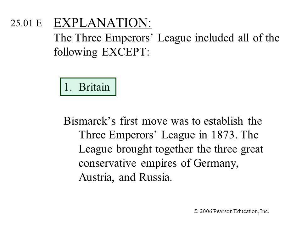 © 2006 Pearson Education, Inc. EXPLANATION: The Three Emperors League included all of the following EXCEPT: 1.Britain Bismarcks first move was to esta