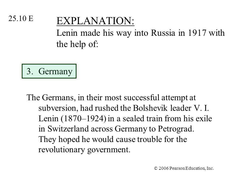 © 2006 Pearson Education, Inc. EXPLANATION: Lenin made his way into Russia in 1917 with the help of: 3.Germany The Germans, in their most successful a