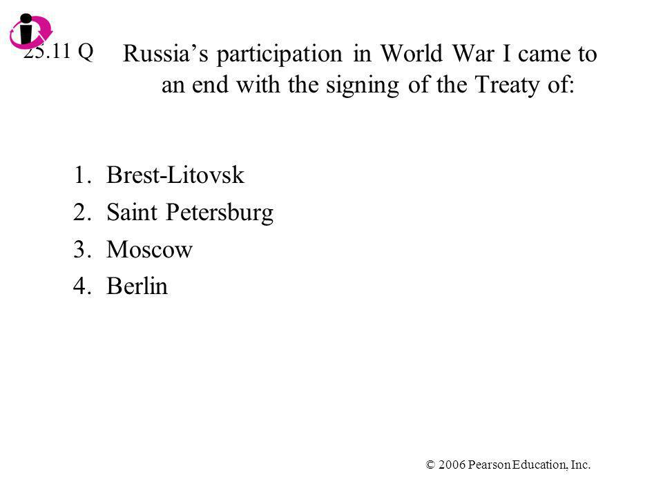 © 2006 Pearson Education, Inc. Russias participation in World War I came to an end with the signing of the Treaty of: 1.Brest-Litovsk 2.Saint Petersbu