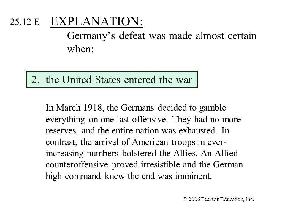 © 2006 Pearson Education, Inc. EXPLANATION: Germanys defeat was made almost certain when: 2.the United States entered the war In March 1918, the Germa