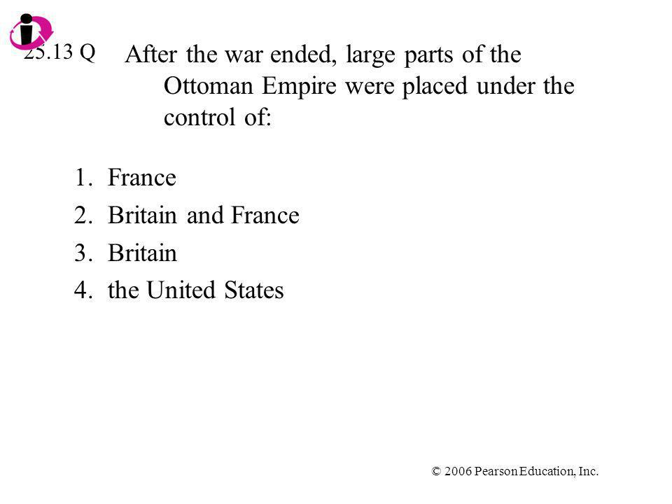 © 2006 Pearson Education, Inc. After the war ended, large parts of the Ottoman Empire were placed under the control of: 1.France 2.Britain and France